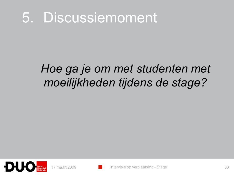 17 maart 2009 Intervisie op verplaatsing - Stage 50 5.Discussiemoment Hoe ga je om met studenten met moeilijkheden tijdens de stage?