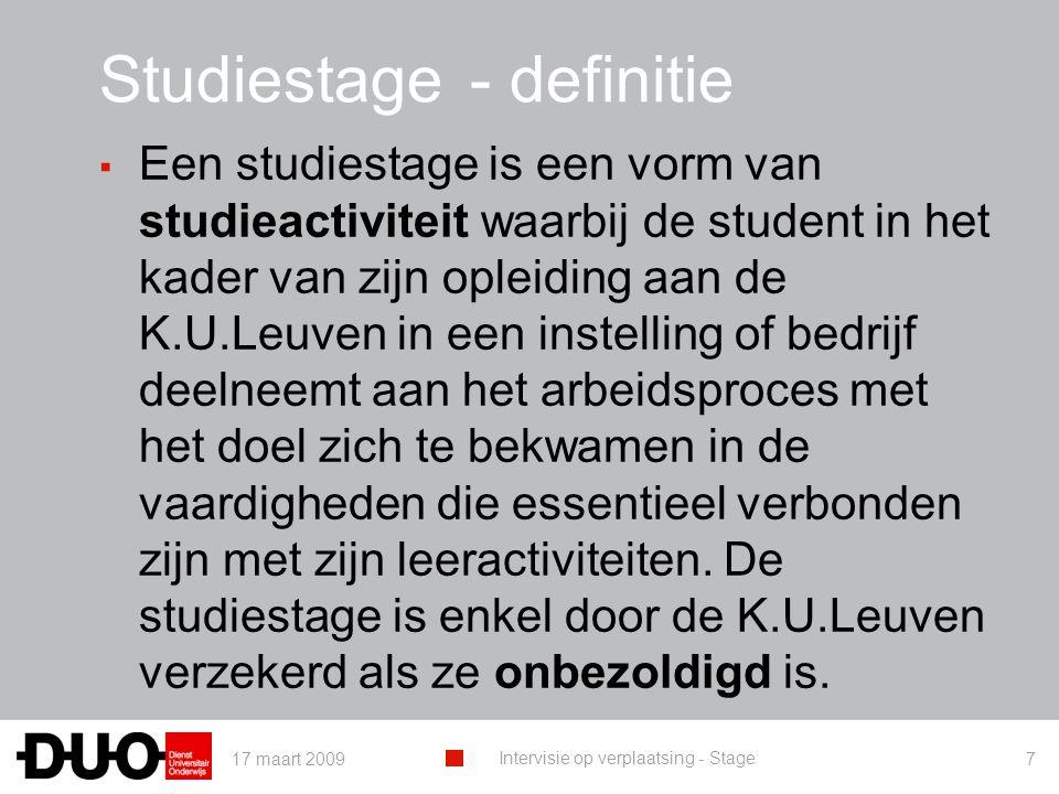 17 maart 2009 Intervisie op verplaatsing - Stage 7 Studiestage- definitie ▪ Een studiestage is een vorm van studieactiviteit waarbij de student in het kader van zijn opleiding aan de K.U.Leuven in een instelling of bedrijf deelneemt aan het arbeidsproces met het doel zich te bekwamen in de vaardigheden die essentieel verbonden zijn met zijn leeractiviteiten.