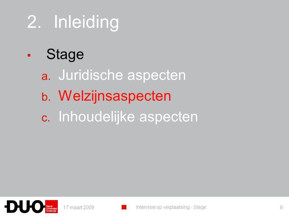 17 maart 2009 Intervisie op verplaatsing - Stage 9 2.Inleiding ▪ Stage a. Juridische aspecten b. Welzijnsaspecten c. Inhoudelijke aspecten