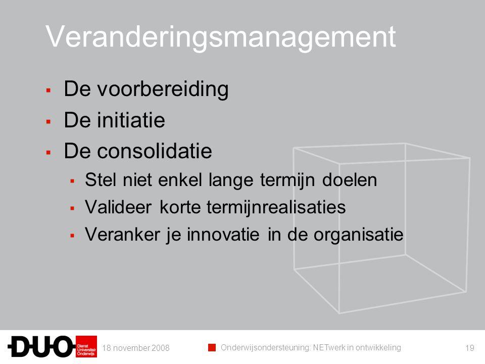 18 november 2008 Onderwijsondersteuning: NETwerk in ontwikkeling 19 Veranderingsmanagement ▪ De voorbereiding ▪ De initiatie ▪ De consolidatie ▪ Stel