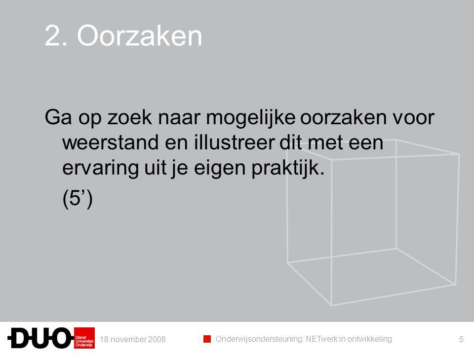 18 november 2008 Onderwijsondersteuning: NETwerk in ontwikkeling 5 2. Oorzaken Ga op zoek naar mogelijke oorzaken voor weerstand en illustreer dit met