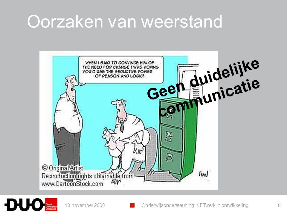 18 november 2008Onderwijsondersteuning: NETwerk in ontwikkeling 8 Oorzaken van weerstand Geen duidelijke communicatie