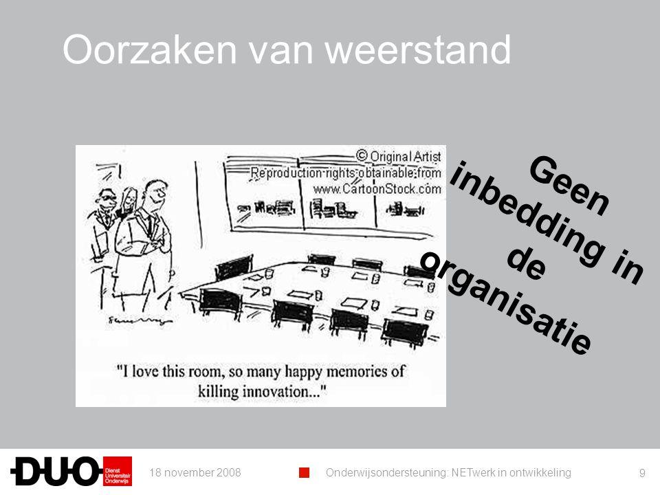 18 november 2008Onderwijsondersteuning: NETwerk in ontwikkeling 9 Oorzaken van weerstand Geen inbedding in de organisatie