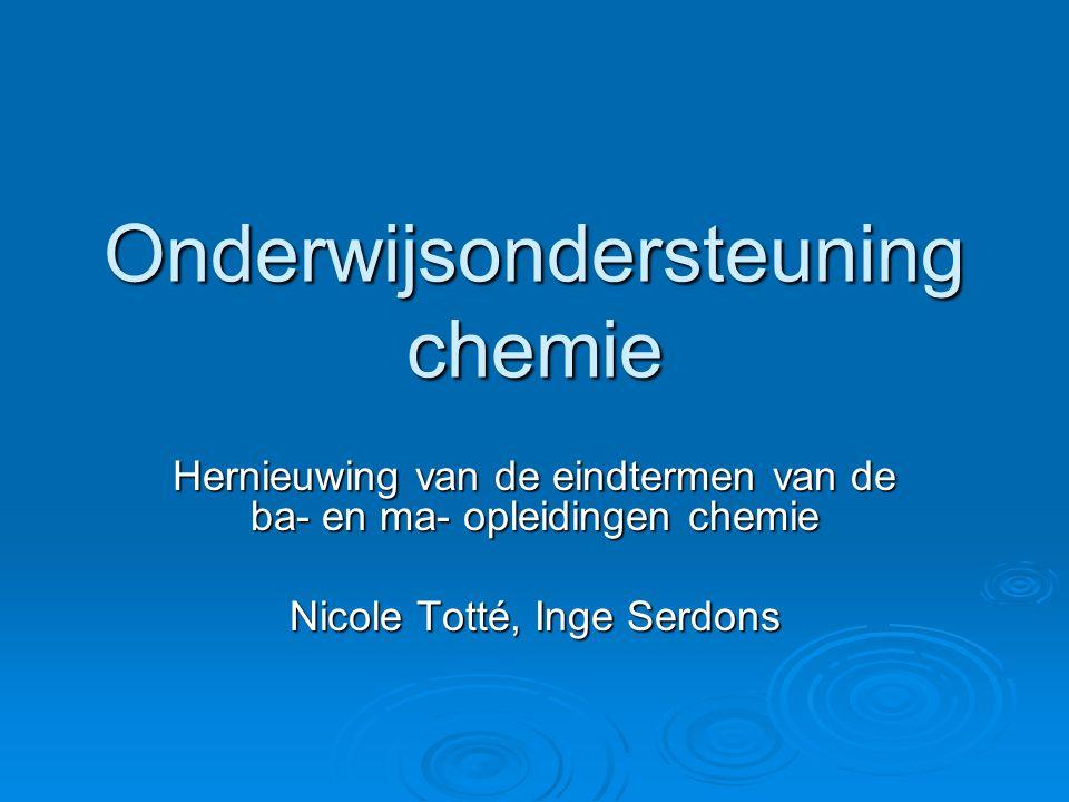 Onderwijsondersteuning chemie Hernieuwing van de eindtermen van de ba- en ma- opleidingen chemie Nicole Totté, Inge Serdons