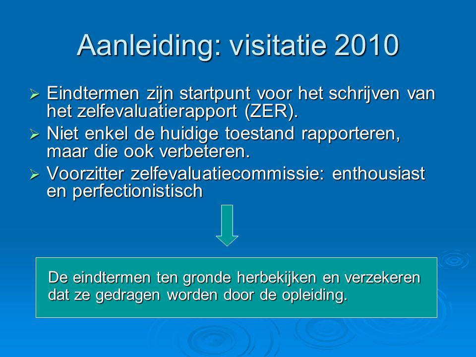 Aanleiding: visitatie 2010  Eindtermen zijn startpunt voor het schrijven van het zelfevaluatierapport (ZER).