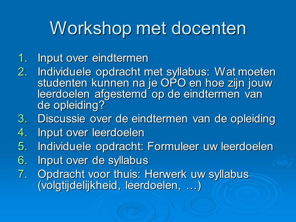 Workshop met docenten 1.Input over eindtermen 2.Individuele opdracht met syllabus: Wat moeten studenten kunnen na je OPO en hoe zijn jouw leerdoelen afgestemd op de eindtermen van de opleiding.