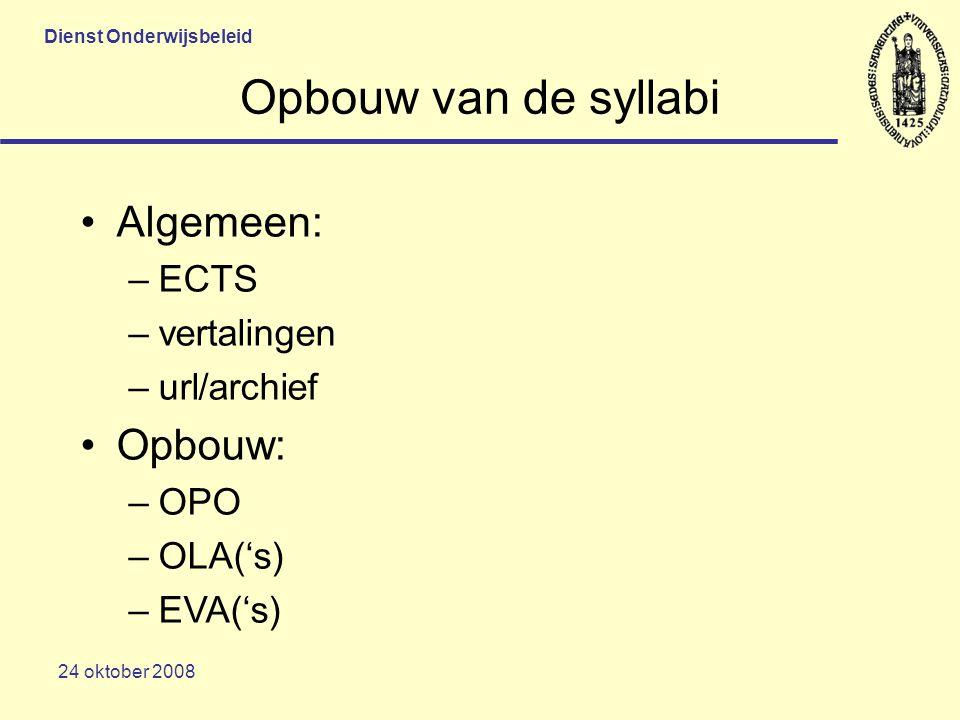 Dienst Onderwijsbeleid 24 oktober 2008 Opbouw van de syllabi Algemeen: –ECTS –vertalingen –url/archief Opbouw: –OPO –OLA('s) –EVA('s)