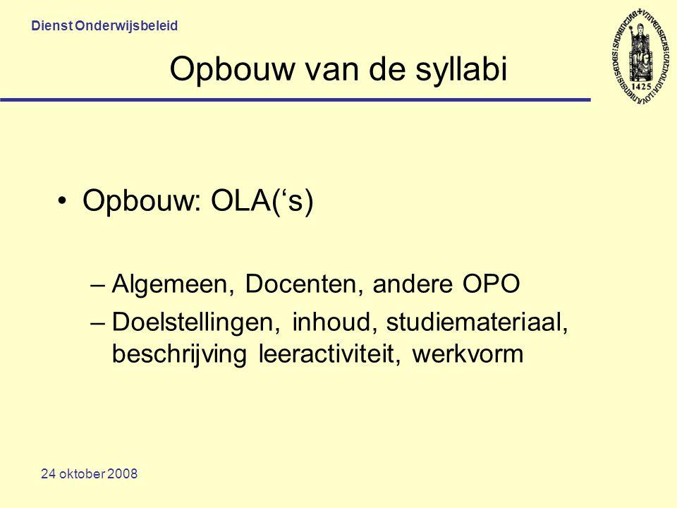 Dienst Onderwijsbeleid 24 oktober 2008 Opbouw van de syllabi Opbouw: OLA('s) –Algemeen, Docenten, andere OPO –Doelstellingen, inhoud, studiemateriaal, beschrijving leeractiviteit, werkvorm