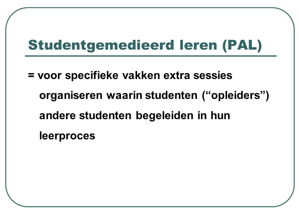"""Studentgemedieerd leren (PAL) = voor specifieke vakken extra sessies organiseren waarin studenten (""""opleiders"""") andere studenten begeleiden in hun lee"""