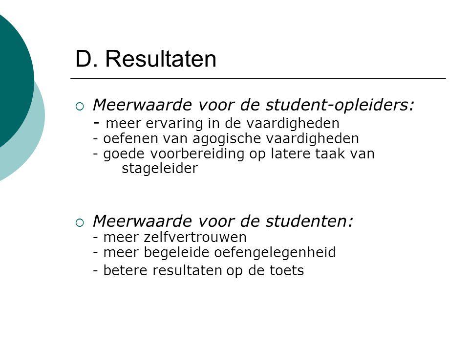 D. Resultaten  Meerwaarde voor de student-opleiders: - meer ervaring in de vaardigheden - oefenen van agogische vaardigheden - goede voorbereiding op