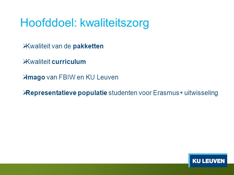 Hoofddoel: kwaliteitszorg  Kwaliteit van de pakketten  Kwaliteit curriculum  Imago van FBIW en KU Leuven  Representatieve populatie studenten voor Erasmus+ uitwisseling