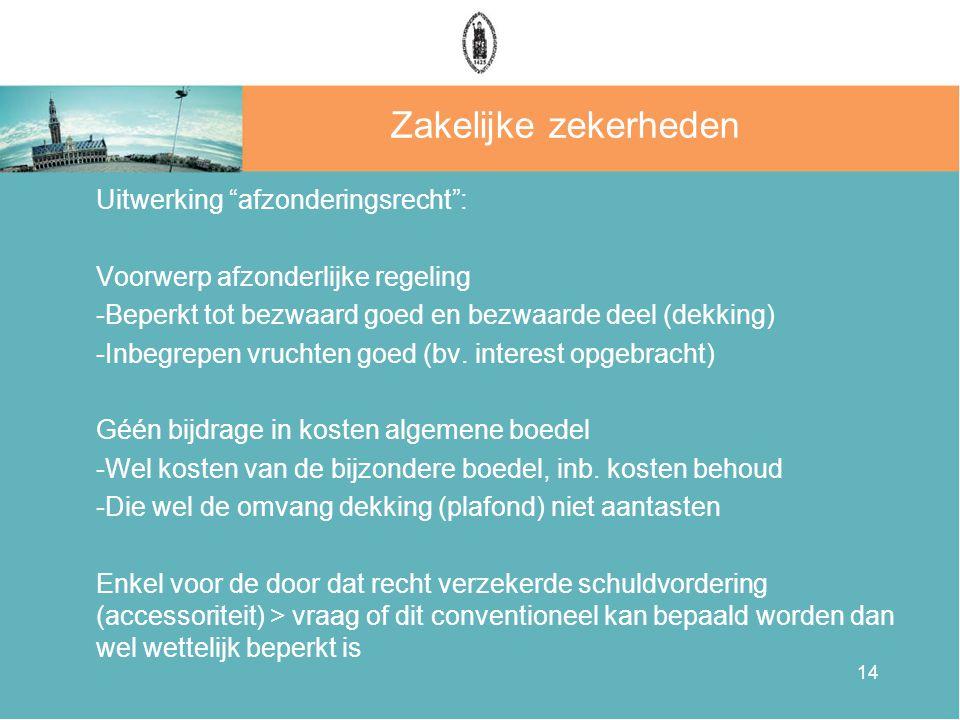 14 Zakelijke zekerheden Uitwerking afzonderingsrecht : Voorwerp afzonderlijke regeling -Beperkt tot bezwaard goed en bezwaarde deel (dekking) -Inbegrepen vruchten goed (bv.