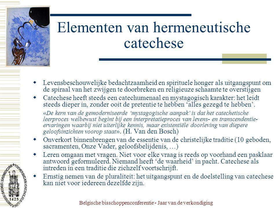Belgische bisschoppenconferentie - Jaar van de verkondiging Elementen van hermeneutische catechese  Levensbeschouwelijke bedachtzaamheid en spirituele honger als uitgangspunt om de spiraal van het zwijgen te doorbreken en religieuze schaamte te overstijgen  Catechese heeft steeds een catechumenaal en mystagogisch karakter: het leidt steeds dieper in, zonder ooit de pretentie te hebben 'alles gezegd te hebben'.