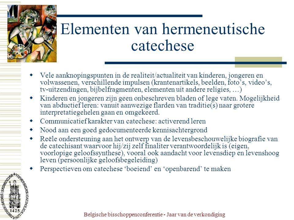 Belgische bisschoppenconferentie - Jaar van de verkondiging Elementen van hermeneutische catechese  Vele aanknopingspunten in de realiteit/actualiteit van kinderen, jongeren en volwassenen, verschillende impulsen (krantenartikels, beelden, foto's, video's, tv-uitzendingen, bijbelfragmenten, elementen uit andere religies, …)  Kinderen en jongeren zijn geen onbeschreven bladen of lege vaten.