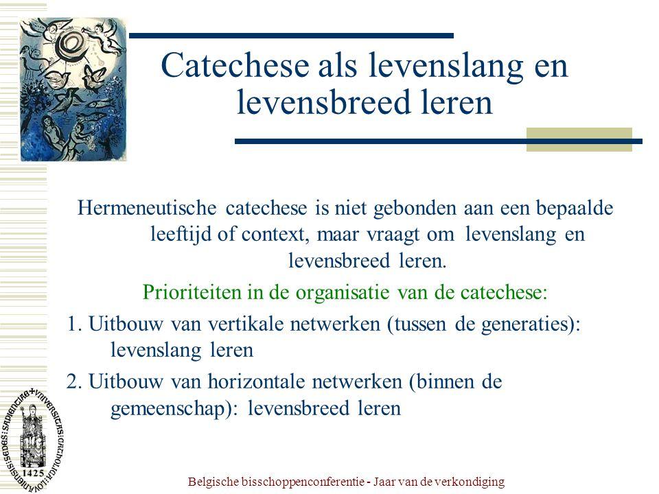 Belgische bisschoppenconferentie - Jaar van de verkondiging Catechese als levenslang en levensbreed leren Hermeneutische catechese is niet gebonden aan een bepaalde leeftijd of context, maar vraagt om levenslang en levensbreed leren.