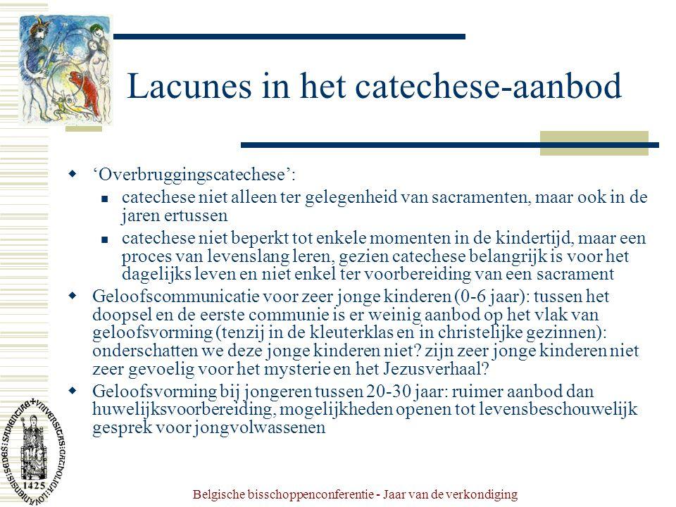 Belgische bisschoppenconferentie - Jaar van de verkondiging Lacunes in het catechese-aanbod  'Overbruggingscatechese': catechese niet alleen ter gelegenheid van sacramenten, maar ook in de jaren ertussen catechese niet beperkt tot enkele momenten in de kindertijd, maar een proces van levenslang leren, gezien catechese belangrijk is voor het dagelijks leven en niet enkel ter voorbereiding van een sacrament  Geloofscommunicatie voor zeer jonge kinderen (0-6 jaar): tussen het doopsel en de eerste communie is er weinig aanbod op het vlak van geloofsvorming (tenzij in de kleuterklas en in christelijke gezinnen): onderschatten we deze jonge kinderen niet.
