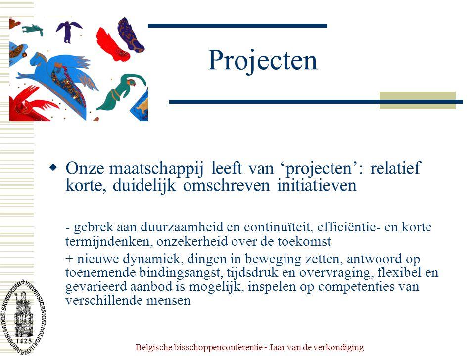 Belgische bisschoppenconferentie - Jaar van de verkondiging Projecten  Onze maatschappij leeft van 'projecten': relatief korte, duidelijk omschreven initiatieven - gebrek aan duurzaamheid en continuïteit, efficiëntie- en korte termijndenken, onzekerheid over de toekomst + nieuwe dynamiek, dingen in beweging zetten, antwoord op toenemende bindingsangst, tijdsdruk en overvraging, flexibel en gevarieerd aanbod is mogelijk, inspelen op competenties van verschillende mensen