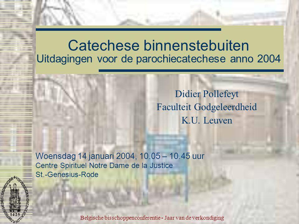 Belgische bisschoppenconferentie - Jaar van de verkondiging Catechese binnenstebuiten Uitdagingen voor de parochiecatechese anno 2004 Didier Pollefeyt Faculteit Godgeleerdheid K.U.