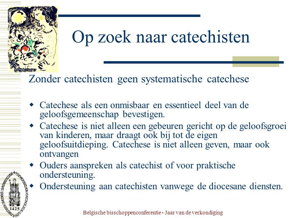 Belgische bisschoppenconferentie - Jaar van de verkondiging Op zoek naar catechisten Zonder catechisten geen systematische catechese  Catechese als een onmisbaar en essentieel deel van de geloofsgemeenschap bevestigen.