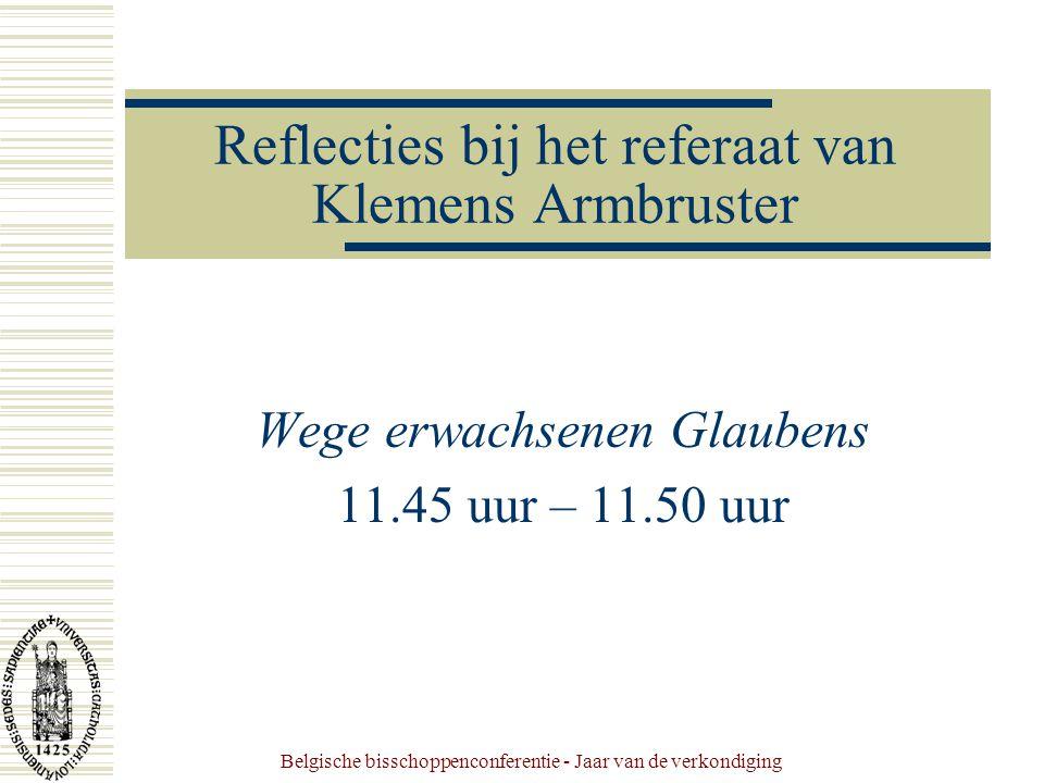 Belgische bisschoppenconferentie - Jaar van de verkondiging Reflecties bij het referaat van Klemens Armbruster Wege erwachsenen Glaubens 11.45 uur – 11.50 uur