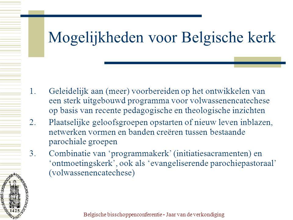 Belgische bisschoppenconferentie - Jaar van de verkondiging Mogelijkheden voor Belgische kerk 1.Geleidelijk aan (meer) voorbereiden op het ontwikkelen van een sterk uitgebouwd programma voor volwassenencatechese op basis van recente pedagogische en theologische inzichten 2.Plaatselijke geloofsgroepen opstarten of nieuw leven inblazen, netwerken vormen en banden creëren tussen bestaande parochiale groepen 3.Combinatie van 'programmakerk' (initiatiesacramenten) en 'ontmoetingskerk', ook als 'evangeliserende parochiepastoraal' (volwassenencatechese)