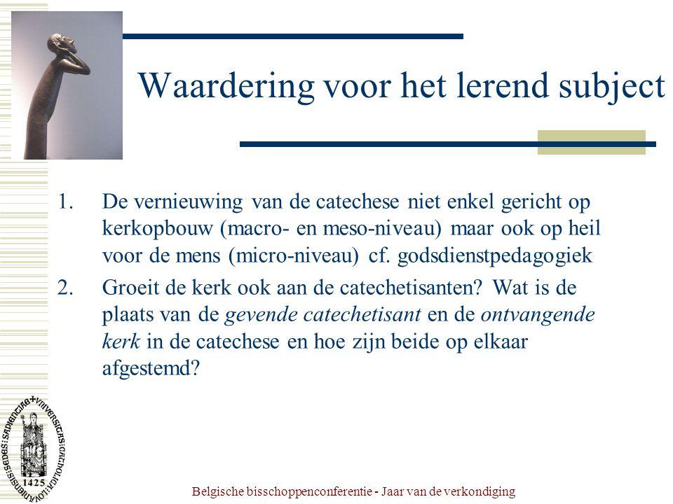 Belgische bisschoppenconferentie - Jaar van de verkondiging Waardering voor het lerend subject 1.De vernieuwing van de catechese niet enkel gericht op kerkopbouw (macro- en meso-niveau) maar ook op heil voor de mens (micro-niveau) cf.
