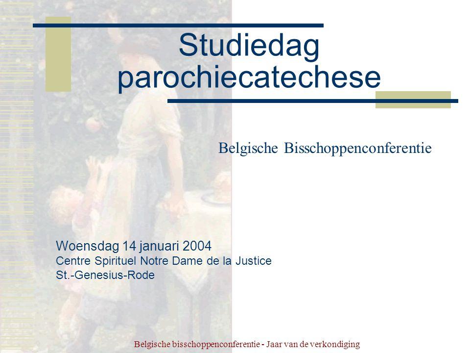 Belgische bisschoppenconferentie - Jaar van de verkondiging Studiedag parochiecatechese Belgische Bisschoppenconferentie Woensdag 14 januari 2004 Centre Spirituel Notre Dame de la Justice St.-Genesius-Rode
