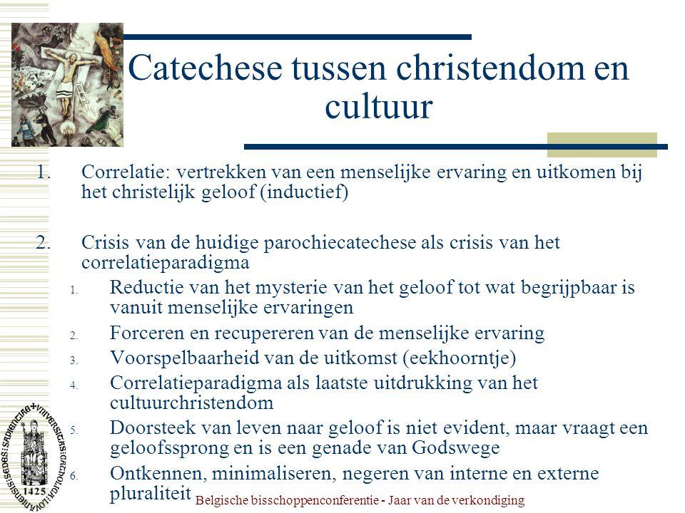 Belgische bisschoppenconferentie - Jaar van de verkondiging Catechese tussen christendom en cultuur 1.Correlatie: vertrekken van een menselijke ervaring en uitkomen bij het christelijk geloof (inductief) 2.Crisis van de huidige parochiecatechese als crisis van het correlatieparadigma 1.