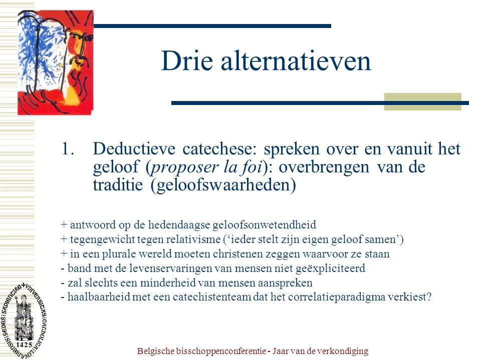 Belgische bisschoppenconferentie - Jaar van de verkondiging Drie alternatieven 1.Deductieve catechese: spreken over en vanuit het geloof (proposer la foi): overbrengen van de traditie (geloofswaarheden) + antwoord op de hedendaagse geloofsonwetendheid + tegengewicht tegen relativisme ('ieder stelt zijn eigen geloof samen') + in een plurale wereld moeten christenen zeggen waarvoor ze staan - band met de levenservaringen van mensen niet geëxpliciteerd - zal slechts een minderheid van mensen aanspreken - haalbaarheid met een catechistenteam dat het correlatieparadigma verkiest