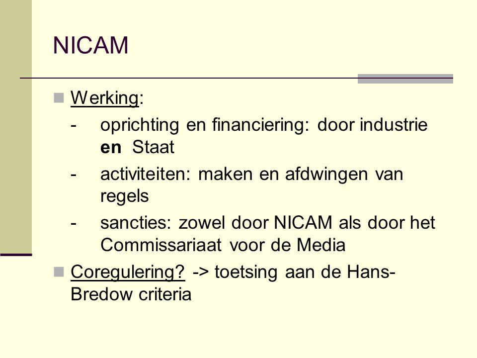 NICAM Werking: - oprichting en financiering: door industrie en Staat - activiteiten: maken en afdwingen van regels - sancties: zowel door NICAM als door het Commissariaat voor de Media Coregulering.