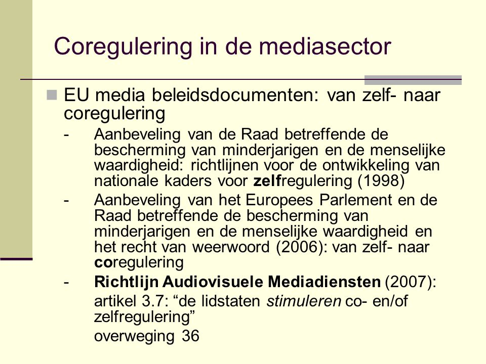 Coregulering in de mediasector EU media beleidsdocumenten: van zelf- naar coregulering - Aanbeveling van de Raad betreffende de bescherming van minderjarigen en de menselijke waardigheid: richtlijnen voor de ontwikkeling van nationale kaders voor zelfregulering (1998) - Aanbeveling van het Europees Parlement en de Raad betreffende de bescherming van minderjarigen en de menselijke waardigheid en het recht van weerwoord (2006): van zelf- naar coregulering - Richtlijn Audiovisuele Mediadiensten (2007): artikel 3.7: de lidstaten stimuleren co- en/of zelfregulering overweging 36
