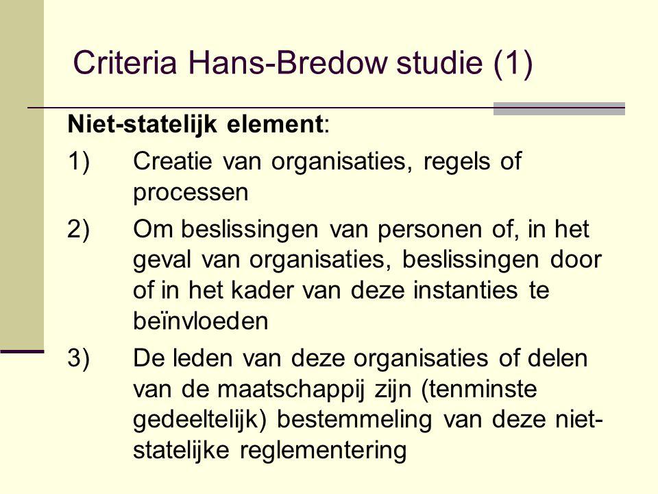 Criteria Hans-Bredow studie (1) Niet-statelijk element: 1)Creatie van organisaties, regels of processen 2)Om beslissingen van personen of, in het geval van organisaties, beslissingen door of in het kader van deze instanties te beïnvloeden 3)De leden van deze organisaties of delen van de maatschappij zijn (tenminste gedeeltelijk) bestemmeling van deze niet- statelijke reglementering