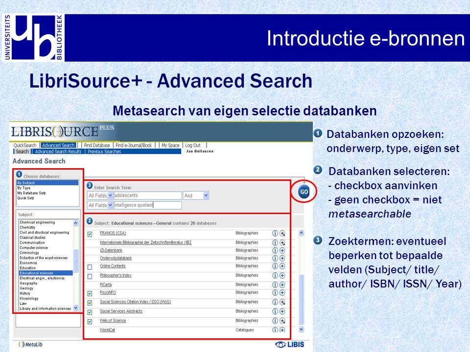 LibriSource+ - Advanced Search Metasearch van eigen selectie databanken Databanken opzoeken: onderwerp, type, eigen set Databanken selecteren: - checkbox aanvinken - geen checkbox = niet metasearchable Zoektermen: eventueel beperken tot bepaalde velden (Subject/ title/ author/ ISBN/ ISSN/ Year)