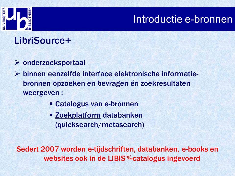 Introductie e-bronnen LibriSource+  onderzoeksportaal  binnen eenzelfde interface elektronische informatie- bronnen opzoeken en bevragen én zoekresultaten weergeven :  Catalogus van e-bronnen  Zoekplatform databanken (quicksearch/metasearch) Sedert 2007 worden e-tijdschriften, databanken, e-books en websites ook in de LIBIS ng -catalogus ingevoerd