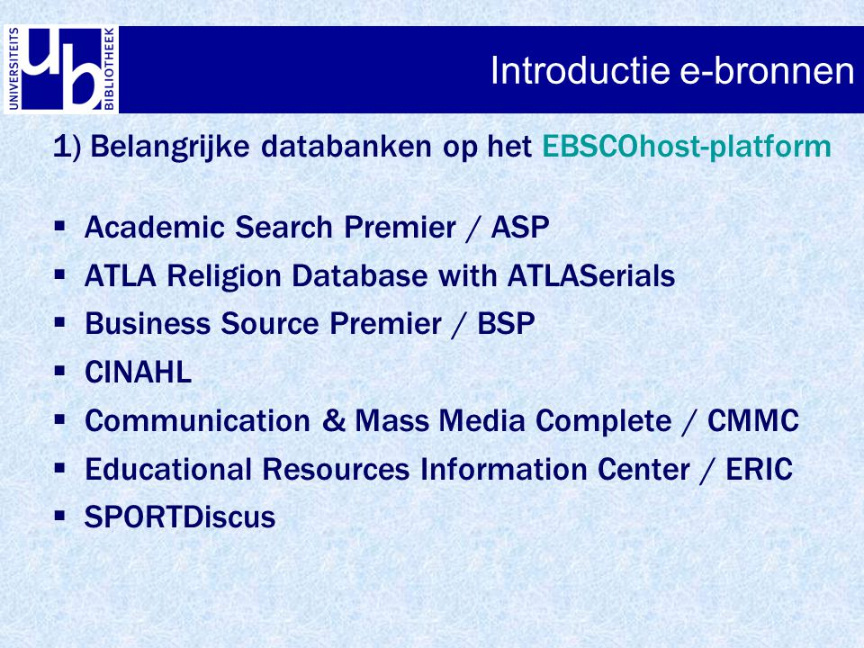Introductie e-bronnen 1) Belangrijke databanken op het EBSCOhost-platform  Academic Search Premier / ASP  ATLA Religion Database with ATLASerials  Business Source Premier / BSP  CINAHL  Communication & Mass Media Complete / CMMC  Educational Resources Information Center / ERIC  SPORTDiscus