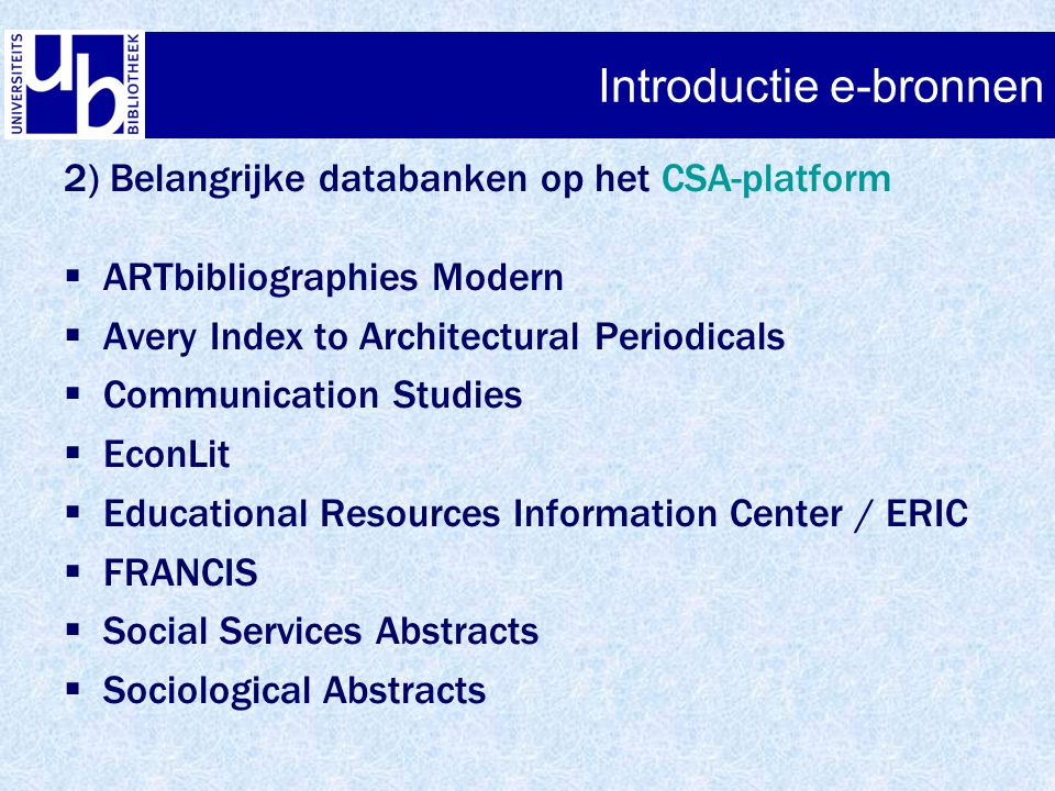Introductie e-bronnen 2) Belangrijke databanken op het CSA-platform  ARTbibliographies Modern  Avery Index to Architectural Periodicals  Communication Studies  EconLit  Educational Resources Information Center / ERIC  FRANCIS  Social Services Abstracts  Sociological Abstracts