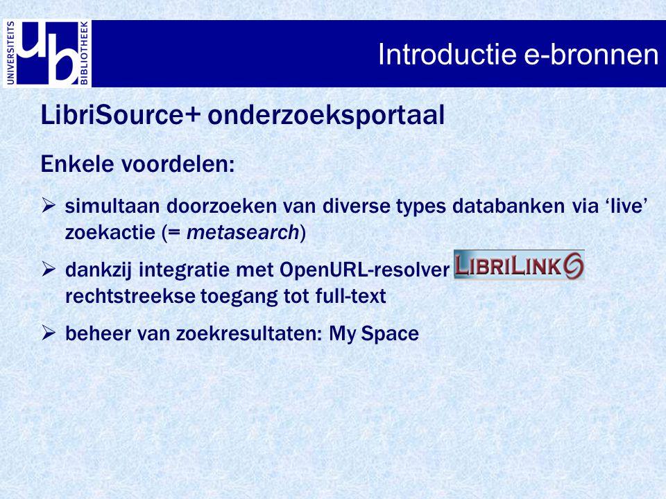 Introductie e-bronnen LibriSource+ onderzoeksportaal Enkele voordelen:  simultaan doorzoeken van diverse types databanken via 'live' zoekactie (= metasearch)  dankzij integratie met OpenURL-resolver rechtstreekse toegang tot full-text  beheer van zoekresultaten: My Space