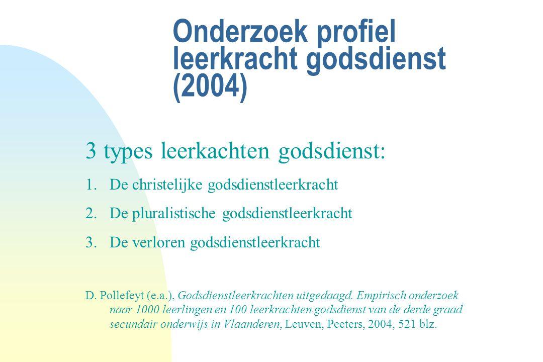 Onderzoek profiel leerkracht godsdienst (2004) 3 types leerkachten godsdienst: 1.De christelijke godsdienstleerkracht 2.De pluralistische godsdienstle