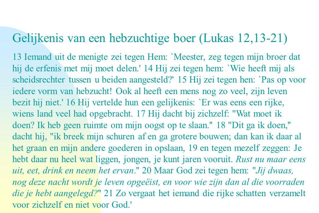 Gelijkenis van een hebzuchtige boer (Lukas 12,13-21) 13 Iemand uit de menigte zei tegen Hem: `Meester, zeg tegen mijn broer dat hij de erfenis met mij