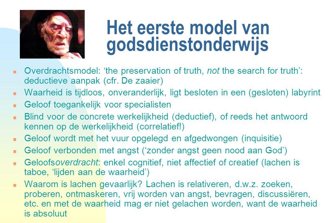Het eerste model van godsdienstonderwijs n Overdrachtsmodel: 'the preservation of truth, not the search for truth': deductieve aanpak (cfr. De zaaier)