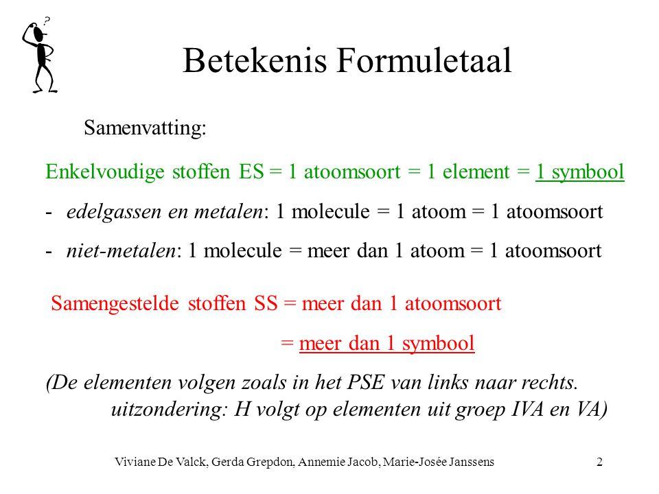 Betekenis Formuletaal Viviane De Valck, Gerda Grepdon, Annemie Jacob, Marie-Josée Janssens2 Enkelvoudige stoffen ES = 1 atoomsoort = 1 element = 1 symbool -edelgassen en metalen: 1 molecule = 1 atoom = 1 atoomsoort -niet-metalen: 1 molecule = meer dan 1 atoom = 1 atoomsoort Samengestelde stoffen SS = meer dan 1 atoomsoort = meer dan 1 symbool (De elementen volgen zoals in het PSE van links naar rechts.