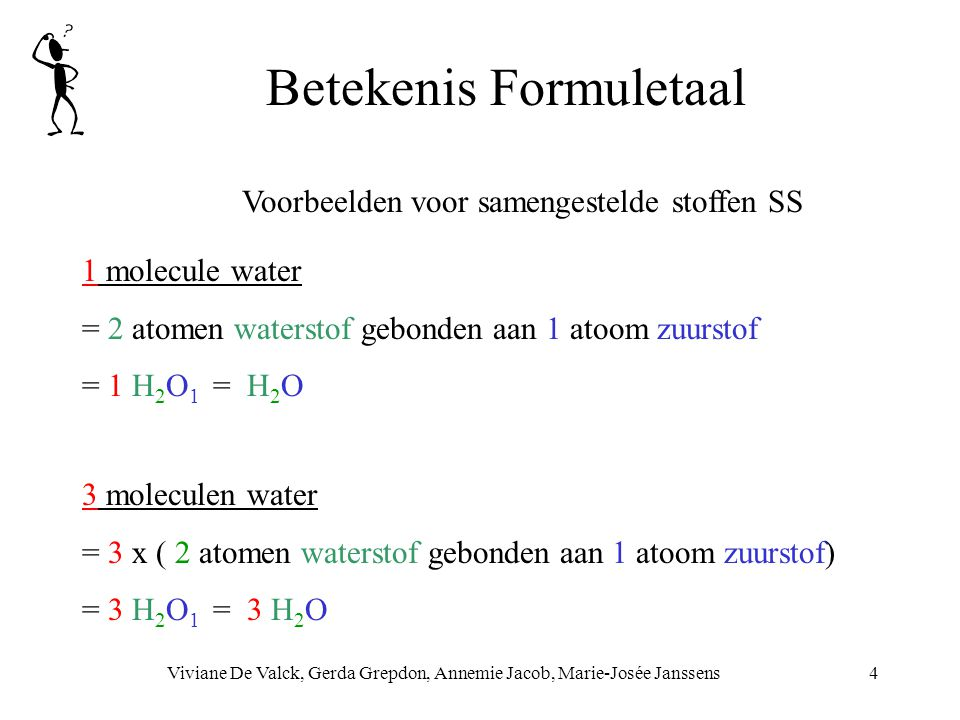 Betekenis Formuletaal Viviane De Valck, Gerda Grepdon, Annemie Jacob, Marie-Josée Janssens4 Voorbeelden voor samengestelde stoffen SS 1 molecule water = 2 atomen waterstof gebonden aan 1 atoom zuurstof = 1 H 2 O 1 = H 2 O 3 moleculen water = 3 x ( 2 atomen waterstof gebonden aan 1 atoom zuurstof) = 3 H 2 O 1 = 3 H 2 O