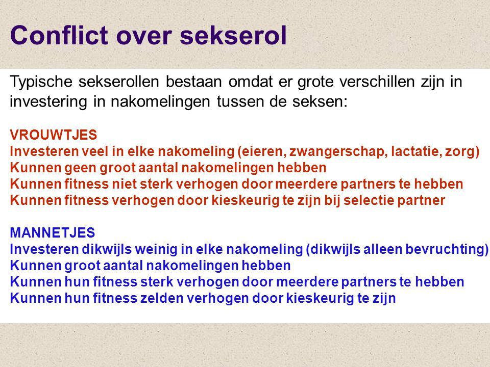 Typische sekserollen bestaan omdat er grote verschillen zijn in investering in nakomelingen tussen de seksen: VROUWTJES Investeren veel in elke nakomeling (eieren, zwangerschap, lactatie, zorg) Kunnen geen groot aantal nakomelingen hebben Kunnen fitness niet sterk verhogen door meerdere partners te hebben Kunnen fitness verhogen door kieskeurig te zijn bij selectie partner MANNETJES Investeren dikwijls weinig in elke nakomeling (dikwijls alleen bevruchting) Kunnen groot aantal nakomelingen hebben Kunnen hun fitness sterk verhogen door meerdere partners te hebben Kunnen hun fitness zelden verhogen door kieskeurig te zijn Conflict over sekserol