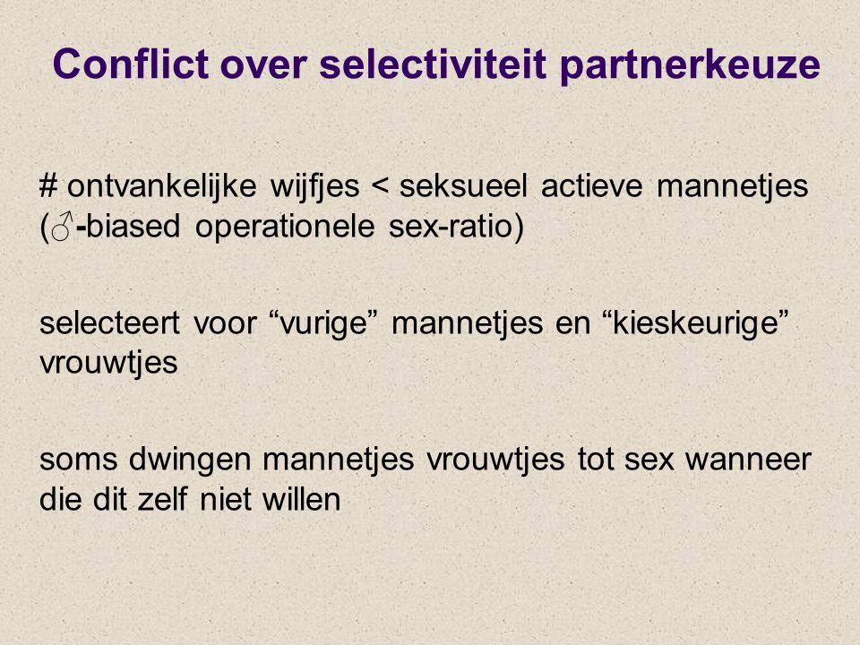 Conflict over selectiviteit partnerkeuze # ontvankelijke wijfjes < seksueel actieve mannetjes (♂-biased operationele sex-ratio) selecteert voor vurige mannetjes en kieskeurige vrouwtjes soms dwingen mannetjes vrouwtjes tot sex wanneer die dit zelf niet willen
