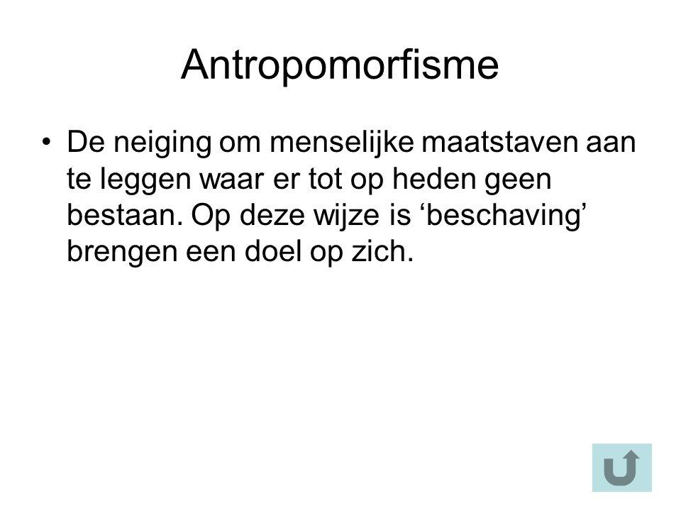 Antropomorfisme De neiging om menselijke maatstaven aan te leggen waar er tot op heden geen bestaan.