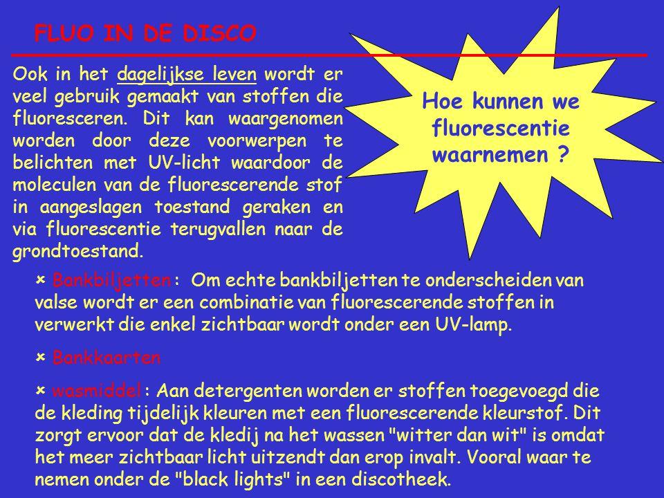 FLUO IN DE DISCO Hoe kunnen we fluorescentie waarnemen ? Ook in het dagelijkse leven wordt er veel gebruik gemaakt van stoffen die fluoresceren. Dit k