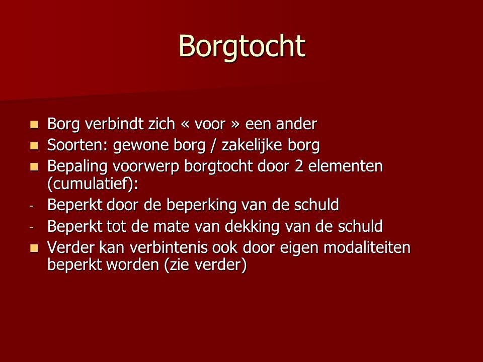 Borgtocht Borg verbindt zich « voor » een ander Borg verbindt zich « voor » een ander Soorten: gewone borg / zakelijke borg Soorten: gewone borg / zakelijke borg Bepaling voorwerp borgtocht door 2 elementen (cumulatief): Bepaling voorwerp borgtocht door 2 elementen (cumulatief): - Beperkt door de beperking van de schuld - Beperkt tot de mate van dekking van de schuld Verder kan verbintenis ook door eigen modaliteiten beperkt worden (zie verder) Verder kan verbintenis ook door eigen modaliteiten beperkt worden (zie verder)