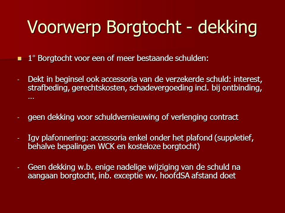 Voorwerp Borgtocht - dekking 1° Borgtocht voor een of meer bestaande schulden: 1° Borgtocht voor een of meer bestaande schulden: - Dekt in beginsel ook accessoria van de verzekerde schuld: interest, strafbeding, gerechtskosten, schadevergoeding incl.