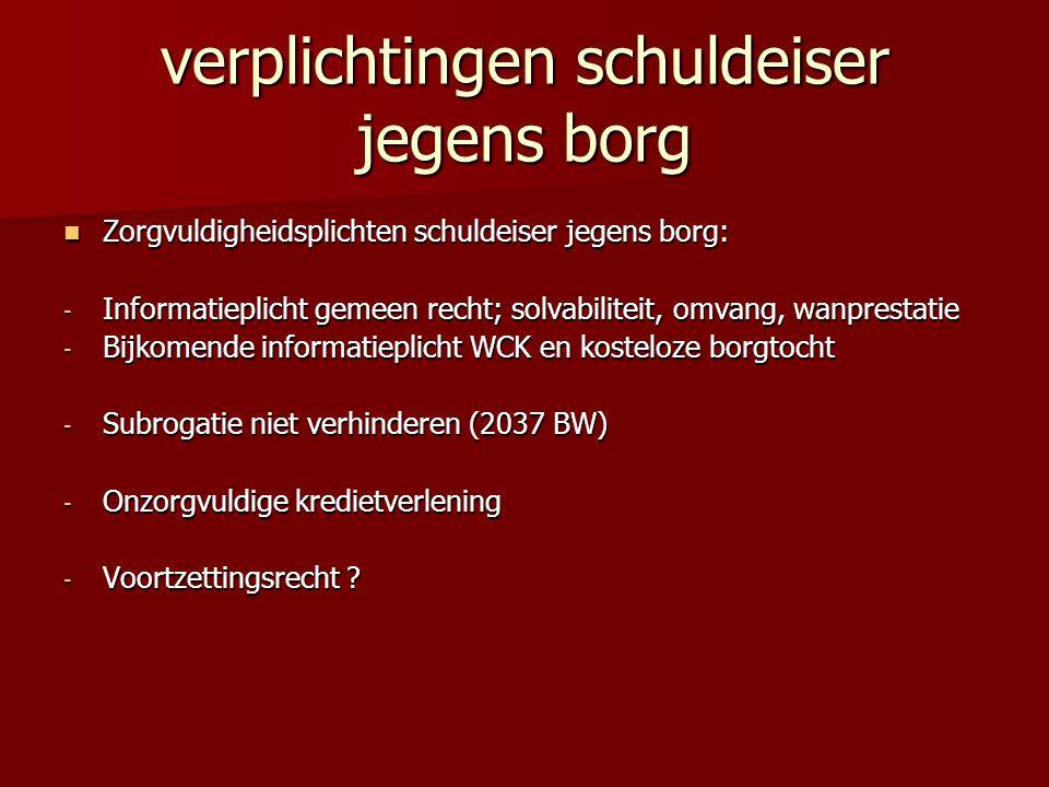 verplichtingen schuldeiser jegens borg Zorgvuldigheidsplichten schuldeiser jegens borg: Zorgvuldigheidsplichten schuldeiser jegens borg: - Informatieplicht gemeen recht; solvabiliteit, omvang, wanprestatie - Bijkomende informatieplicht WCK en kosteloze borgtocht - Subrogatie niet verhinderen (2037 BW) - Onzorgvuldige kredietverlening - Voortzettingsrecht ?