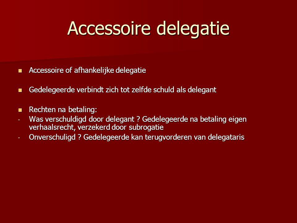 Accessoire delegatie Accessoire of afhankelijke delegatie Accessoire of afhankelijke delegatie Gedelegeerde verbindt zich tot zelfde schuld als delegant Gedelegeerde verbindt zich tot zelfde schuld als delegant Rechten na betaling: Rechten na betaling: - Was verschuldigd door delegant .